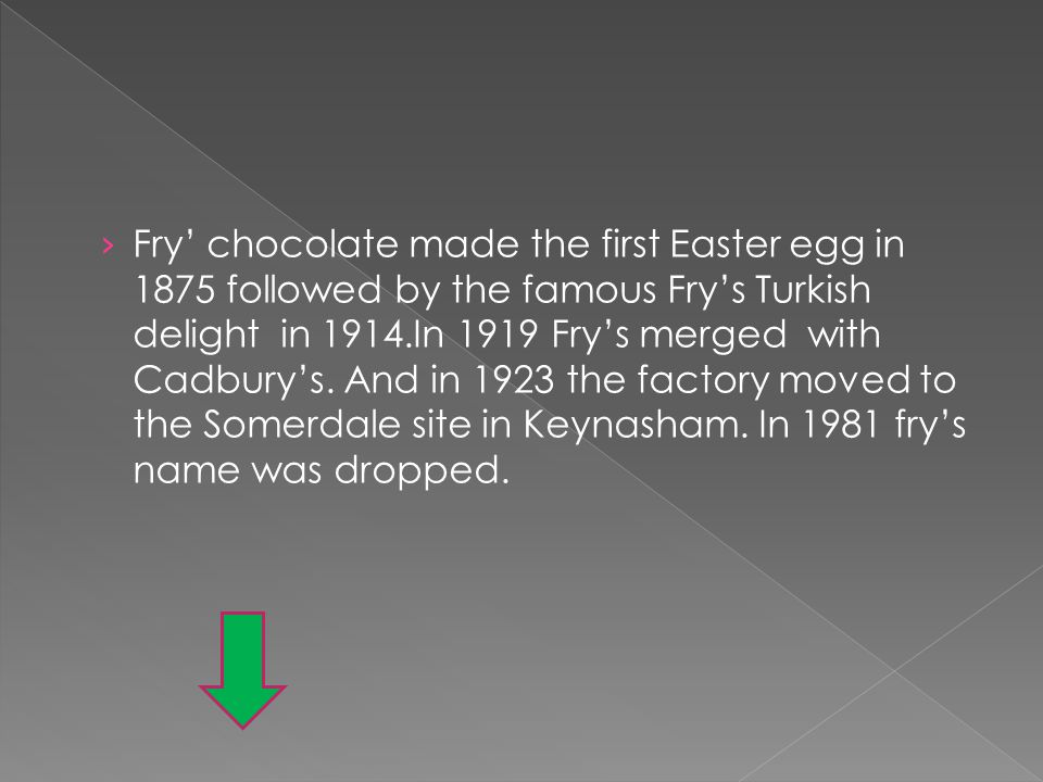 Fry chocolate made the first Easter egg in 1875 followed by the famous Frys Turkish delight in 1914.In 1919 Frys merged with Cadburys. And in 1923 the