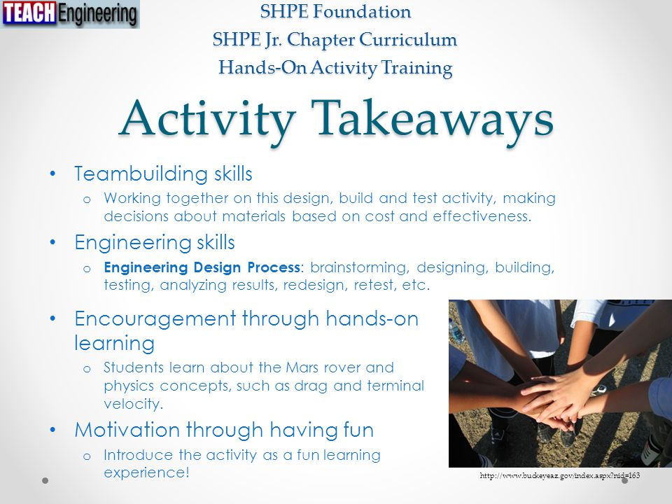 Activity Takeaways Teambuilding skills o Working together on this design, build and test activity, making decisions about materials based on cost and effectiveness.