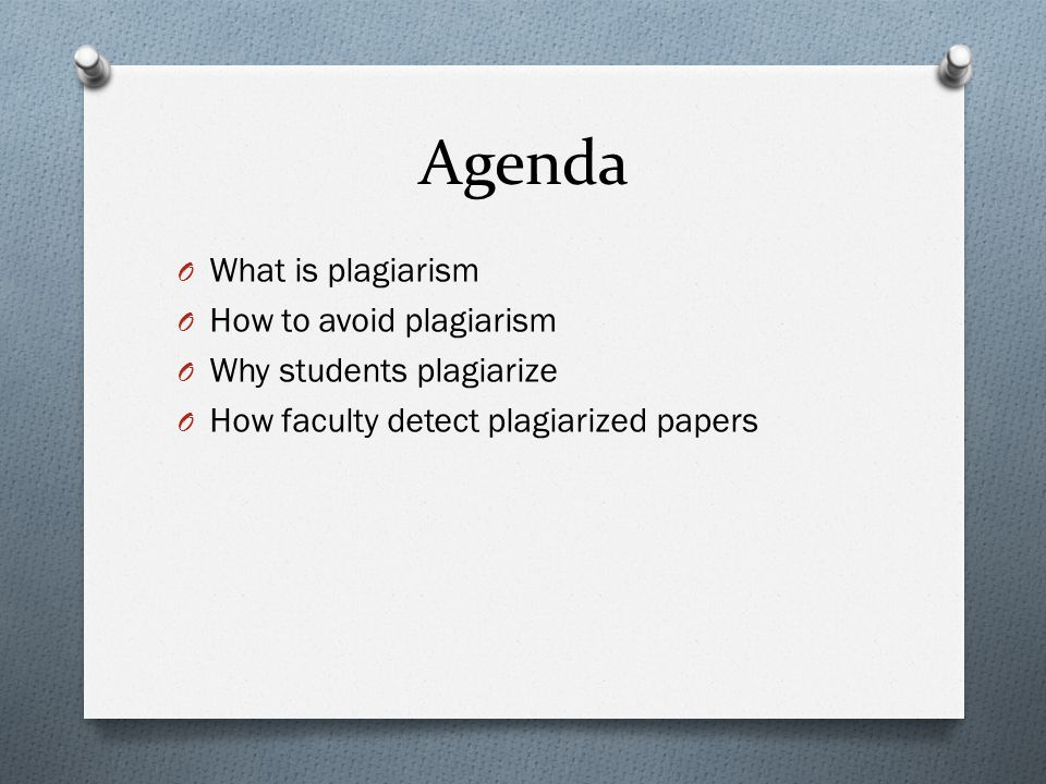 Agenda O What is plagiarism O How to avoid plagiarism O Why students plagiarize O How faculty detect plagiarized papers