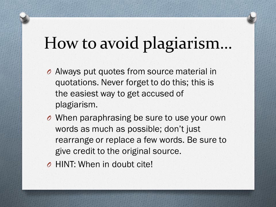 How to avoid plagiarism… O Always put quotes from source material in quotations.