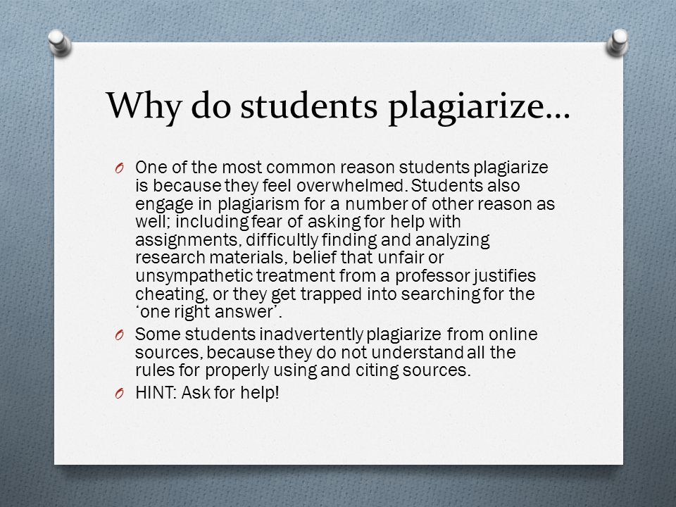 Why do students plagiarize… O One of the most common reason students plagiarize is because they feel overwhelmed.