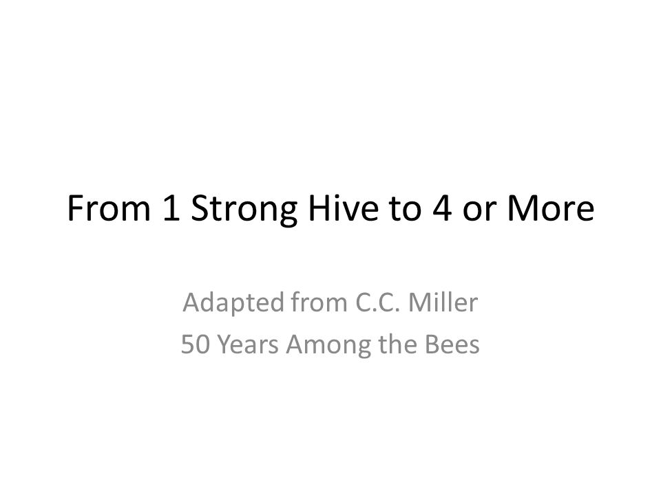 From 1 Strong Hive to 4 or More Adapted from C.C. Miller 50 Years Among the Bees