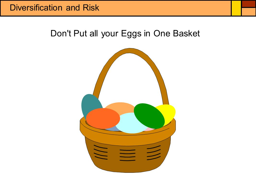 If you place all of your savings in a single savings or investment instrument, such as a single company s stocks or bonds, and that company fails, you could lose everything, much like dropping the basket that holds all of your eggs.