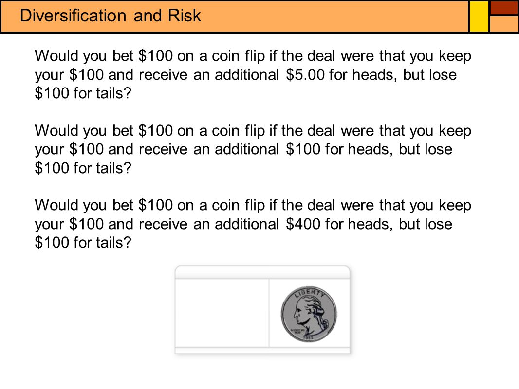 Diversification and Risk Would you bet $100 on a coin flip if the deal were that you keep your $100 and receive an additional $5.00 for heads, but lose $100 for tails.
