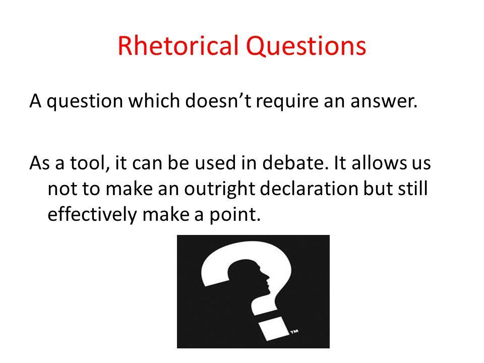 Rhetorical Questions A question which doesnt require an answer.