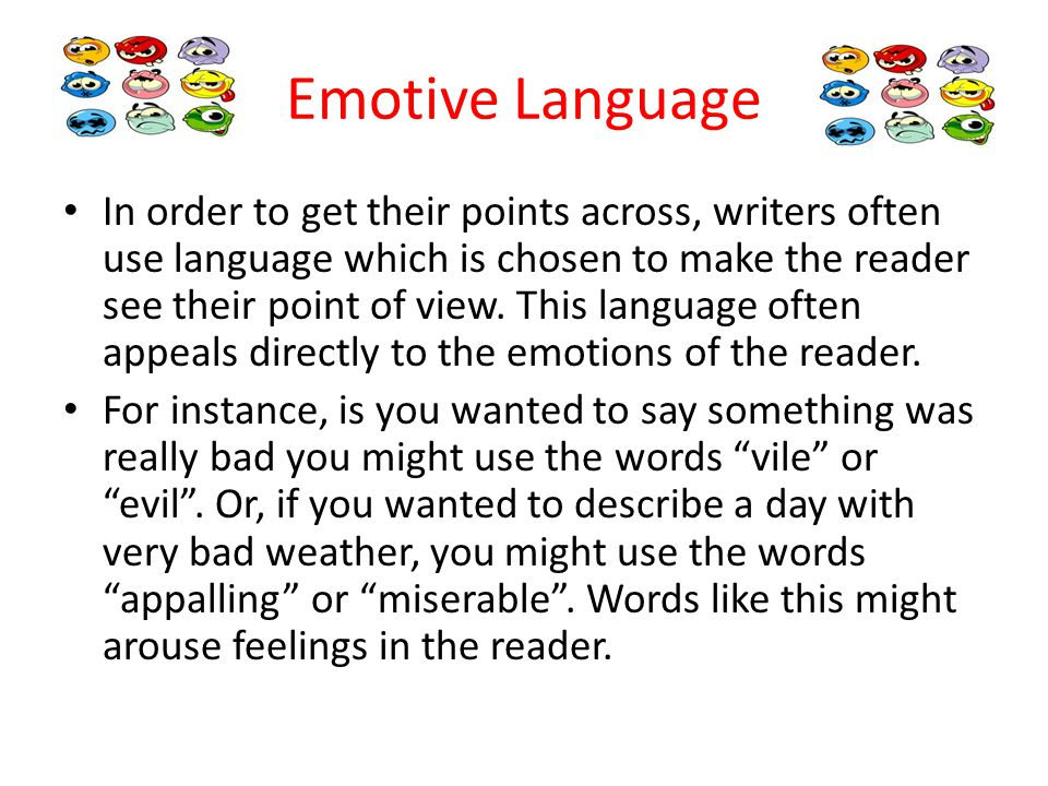 Emotive Language In order to get their points across, writers often use language which is chosen to make the reader see their point of view.