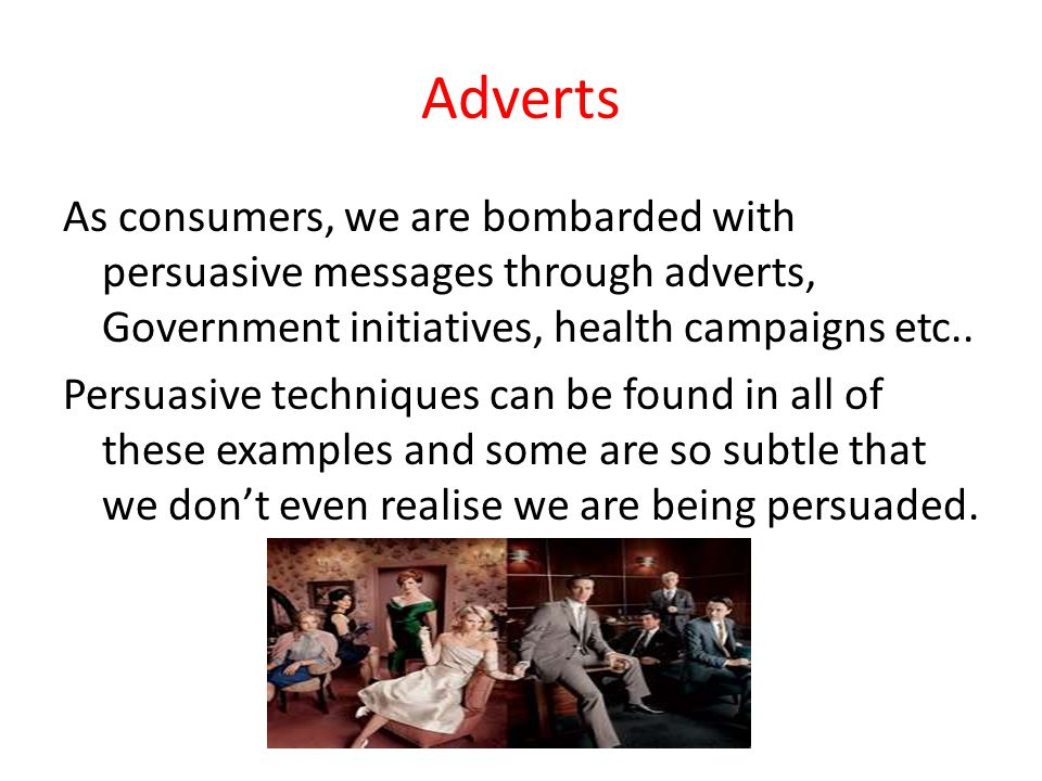 Adverts As consumers, we are bombarded with persuasive messages through adverts, Government initiatives, health campaigns etc..