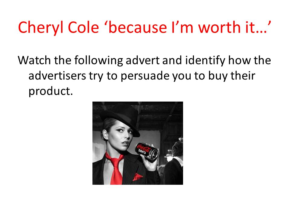 Cheryl Cole because Im worth it… Watch the following advert and identify how the advertisers try to persuade you to buy their product.