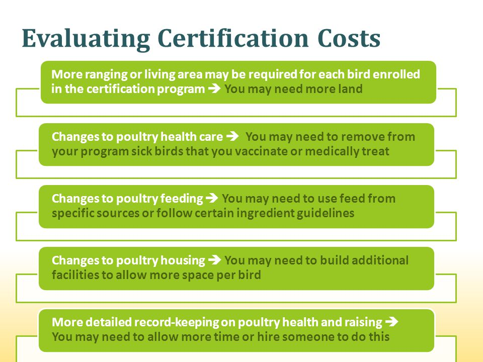 Evaluating Certification Costs More ranging or living area may be required for each bird enrolled in the certification program You may need more land Changes to poultry health care You may need to remove from your program sick birds that you vaccinate or medically treat Changes to poultry feeding You may need to use feed from specific sources or follow certain ingredient guidelines Changes to poultry housing You may need to build additional facilities to allow more space per bird More detailed record-keeping on poultry health and raising You may need to allow more time or hire someone to do this