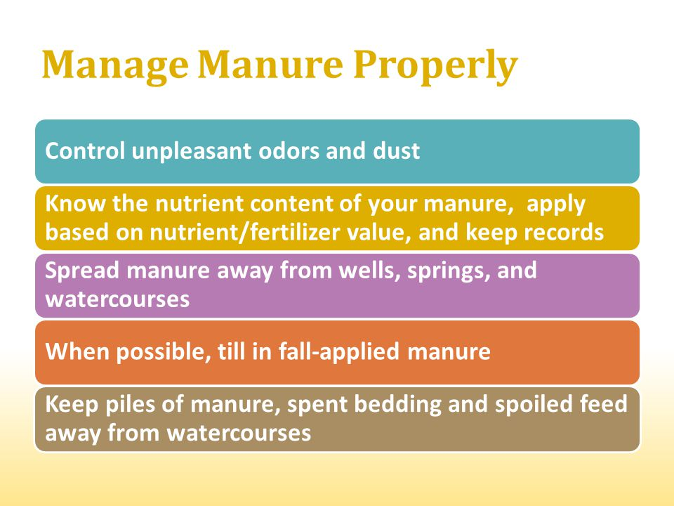Manage Manure Properly Control unpleasant odors and dust Know the nutrient content of your manure, apply based on nutrient/fertilizer value, and keep records Spread manure away from wells, springs, and watercourses When possible, till in fall-applied manure Keep piles of manure, spent bedding and spoiled feed away from watercourses