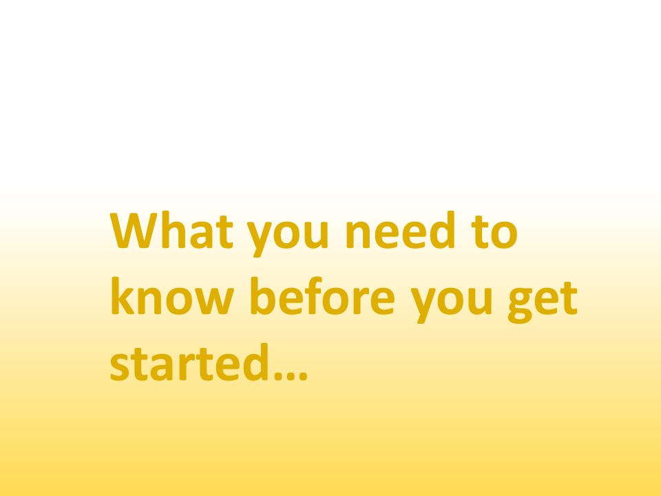 What you need to know before you get started…