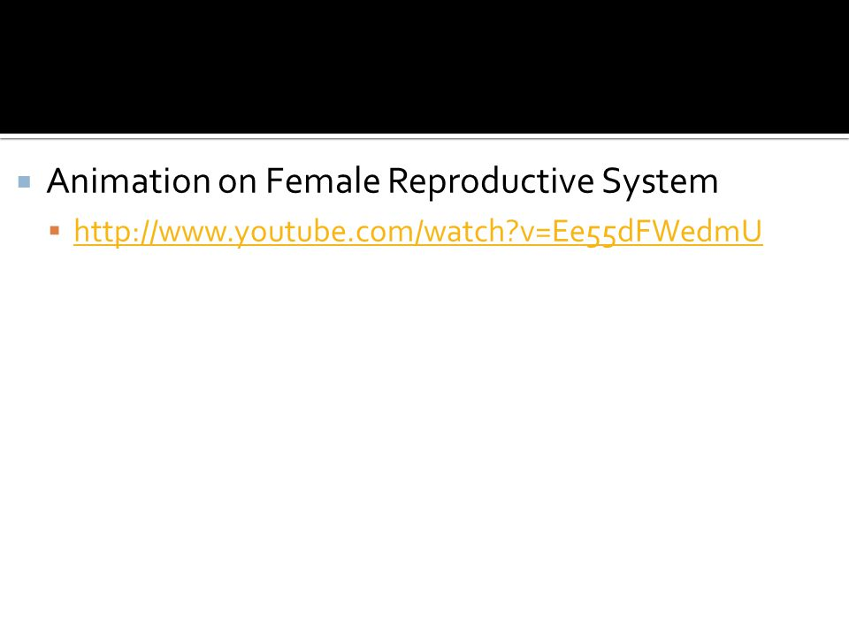 Animation on Female Reproductive System http://www.youtube.com/watch?v=Ee55dFWedmU