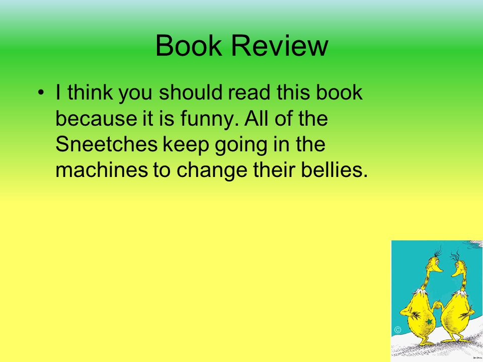 Book Review I think you should read this book because it is funny. All of the Sneetches keep going in the machines to change their bellies.