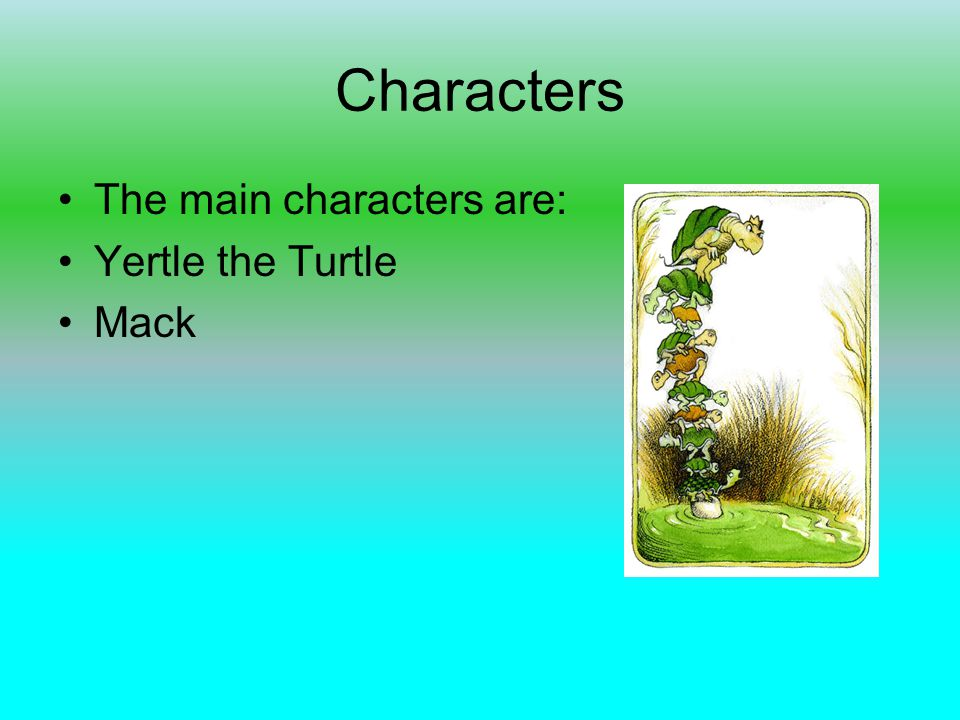 Characters The main characters are: Yertle the Turtle Mack