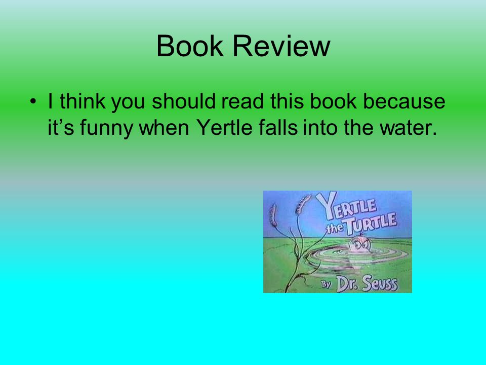 Book Review I think you should read this book because its funny when Yertle falls into the water.