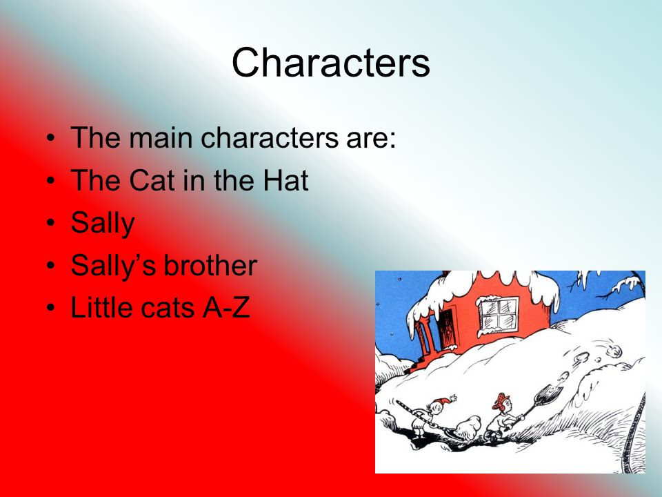 Characters The main characters are: The Cat in the Hat Sally Sallys brother Little cats A-Z