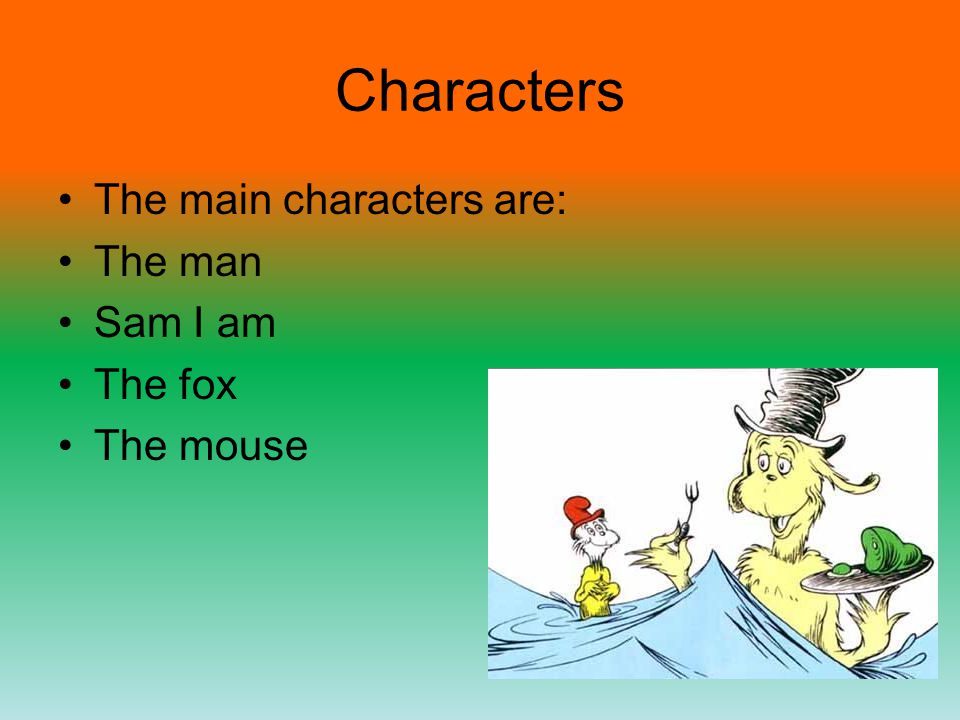 Characters The main characters are: The man Sam I am The fox The mouse