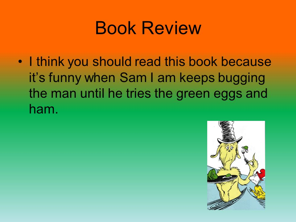 Book Review I think you should read this book because its funny when Sam I am keeps bugging the man until he tries the green eggs and ham.