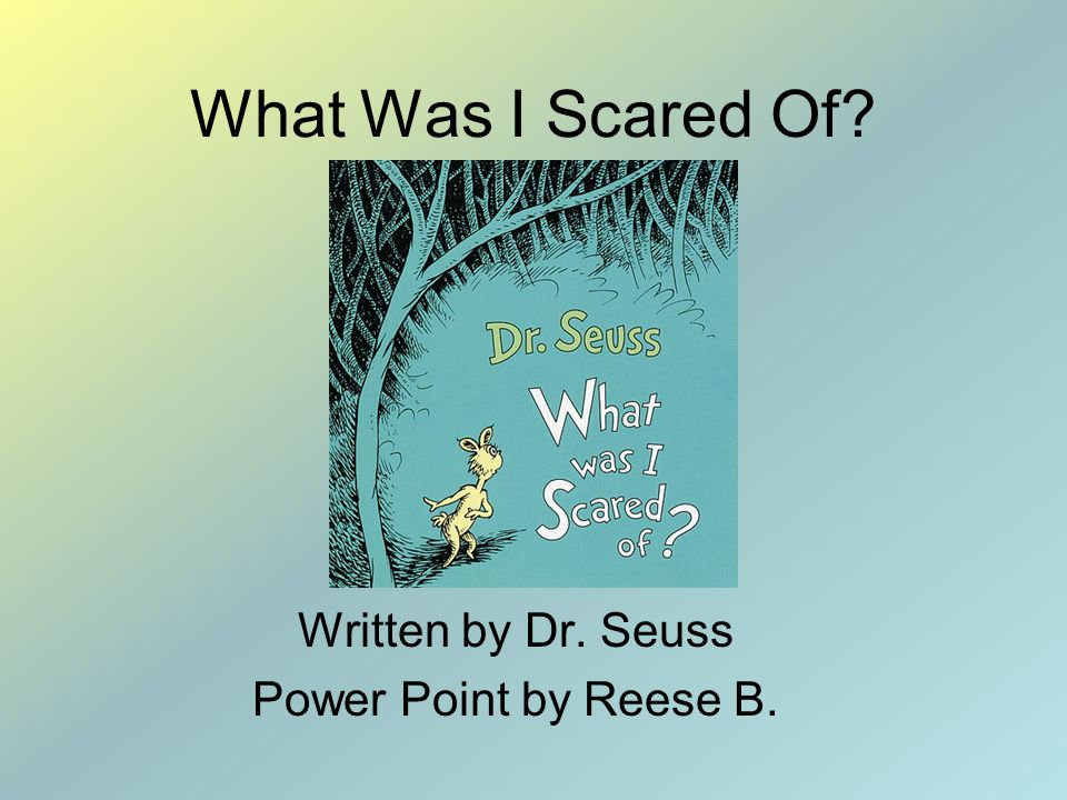 What Was I Scared Of? Written by Dr. Seuss Power Point by Reese B.