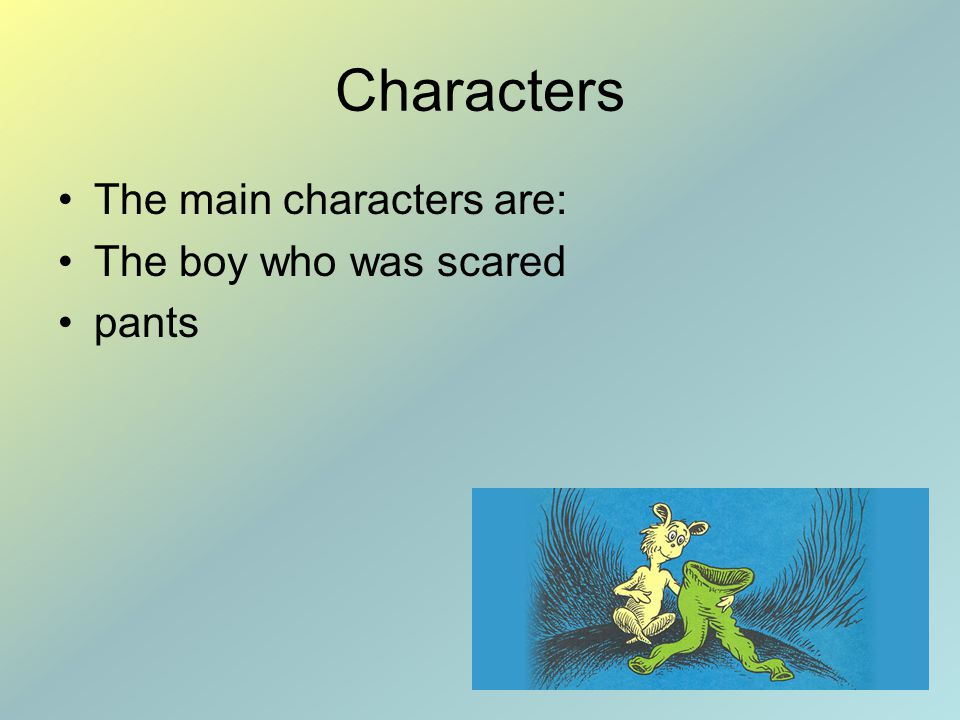 Characters The main characters are: The boy who was scared pants