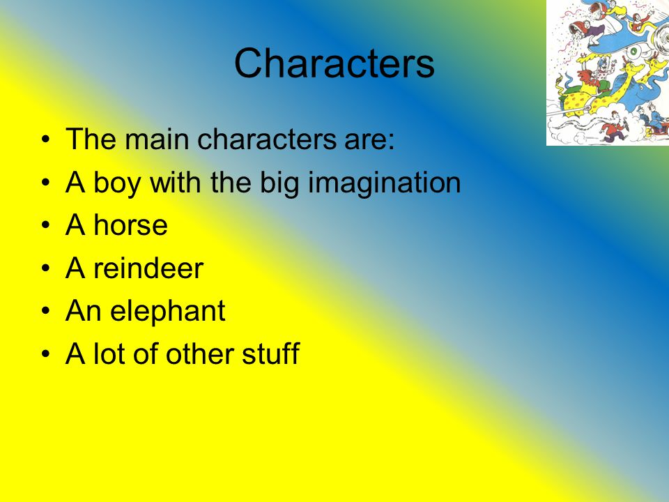 Characters The main characters are: A boy with the big imagination A horse A reindeer An elephant A lot of other stuff