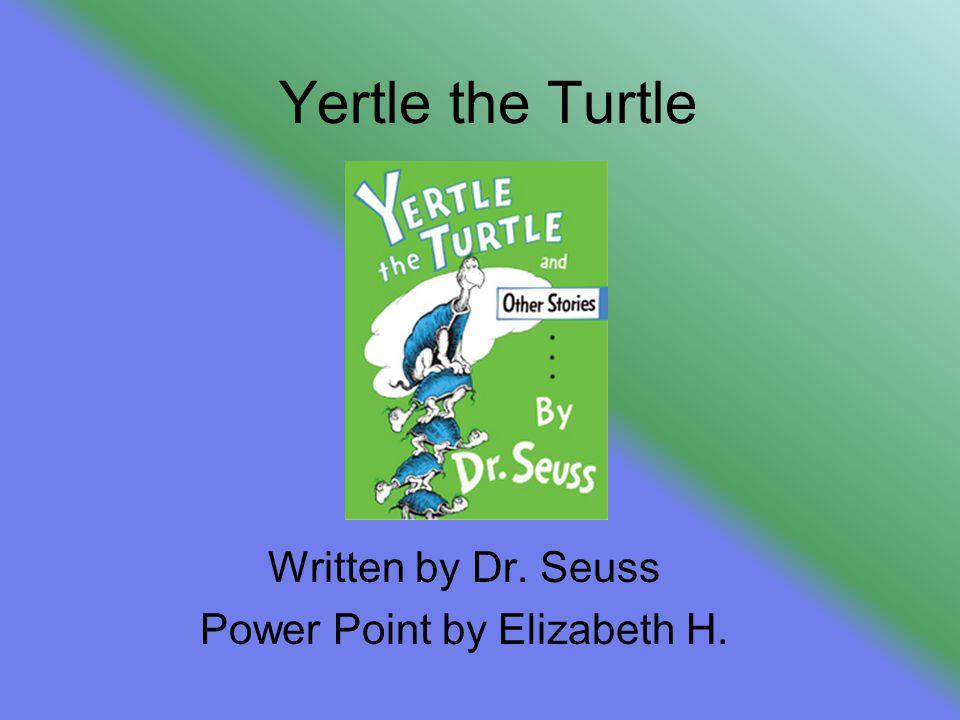 Yertle the Turtle Written by Dr. Seuss Power Point by Elizabeth H.