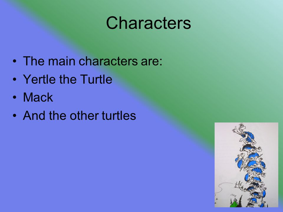 Characters The main characters are: Yertle the Turtle Mack And the other turtles