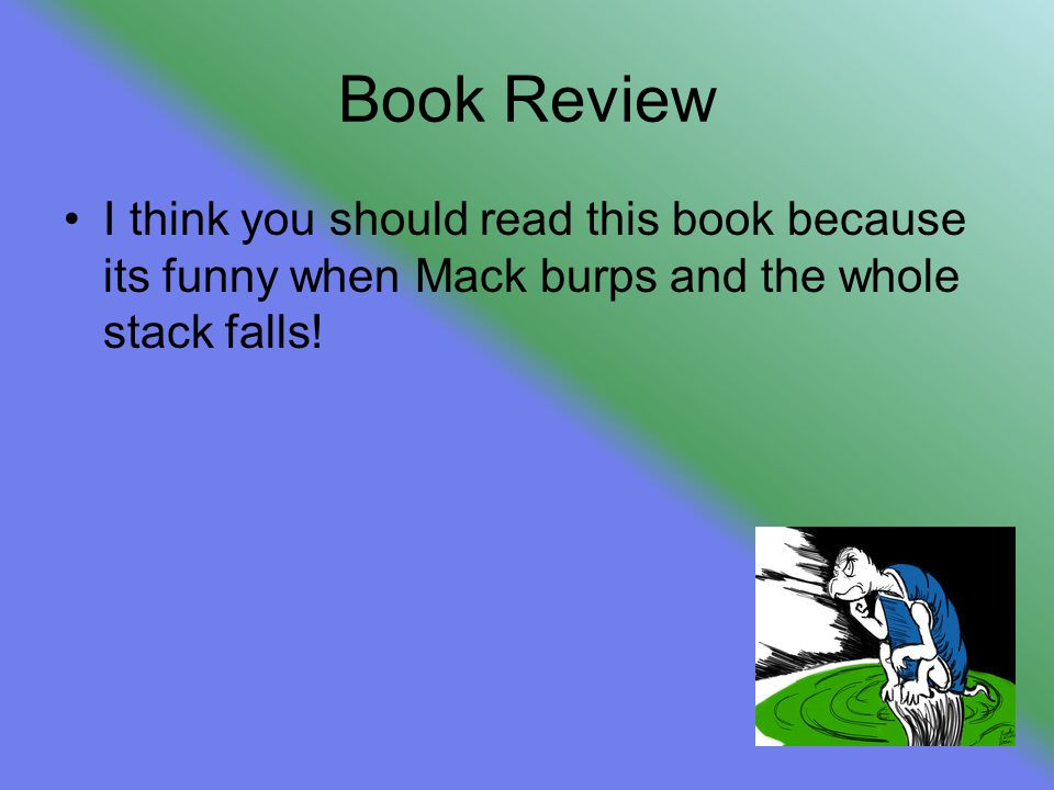 Book Review I think you should read this book because its funny when Mack burps and the whole stack falls!