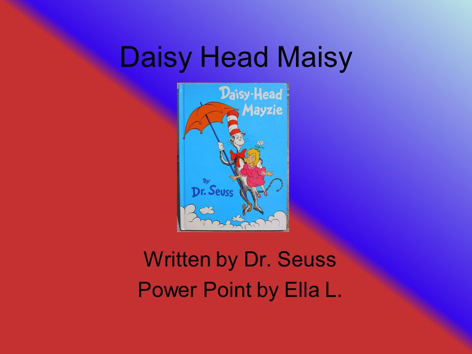 Daisy Head Maisy Written by Dr. Seuss Power Point by Ella L.