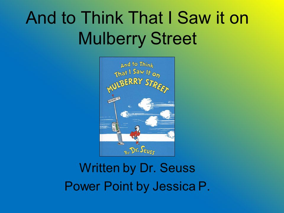 And to Think That I Saw it on Mulberry Street Written by Dr. Seuss Power Point by Jessica P.
