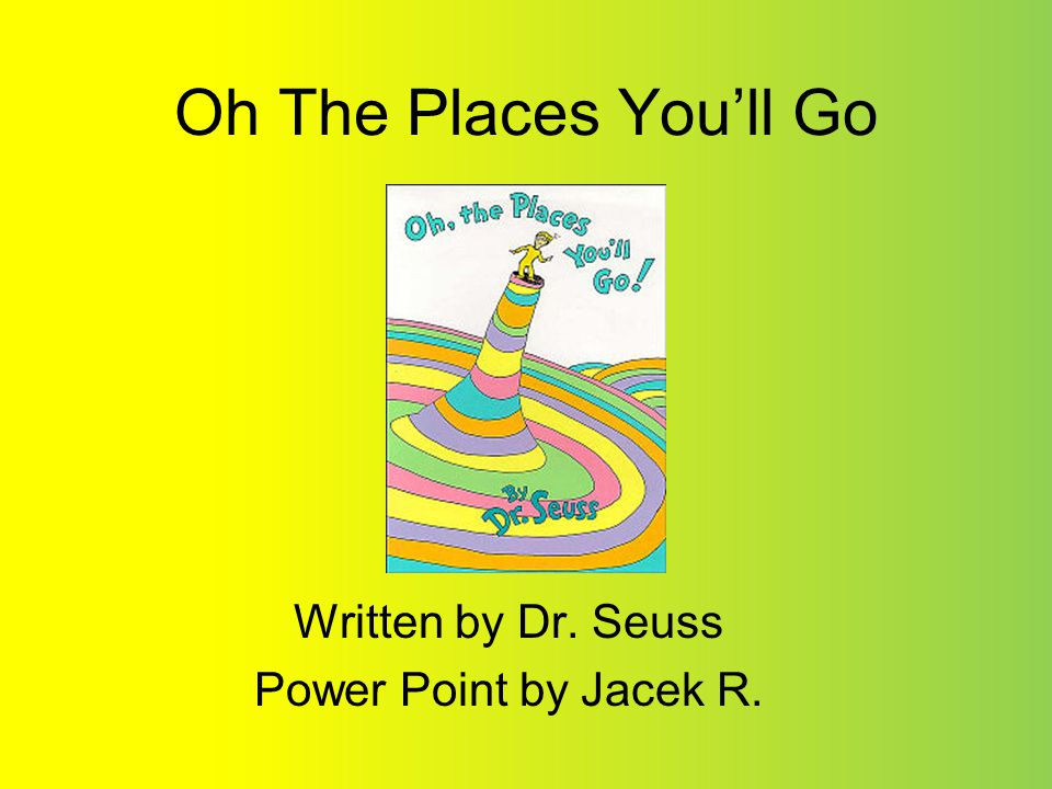 Oh The Places Youll Go Written by Dr. Seuss Power Point by Jacek R.