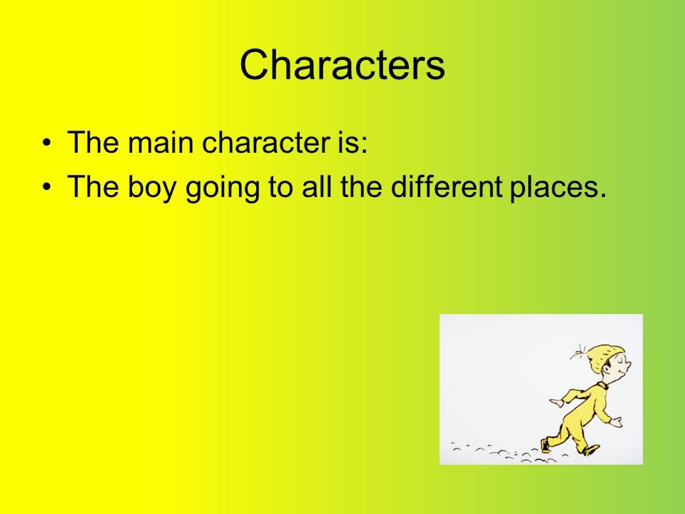 Characters The main character is: The boy going to all the different places.