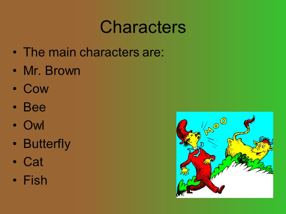 Characters The main characters are: Mr. Brown Cow Bee Owl Butterfly Cat Fish