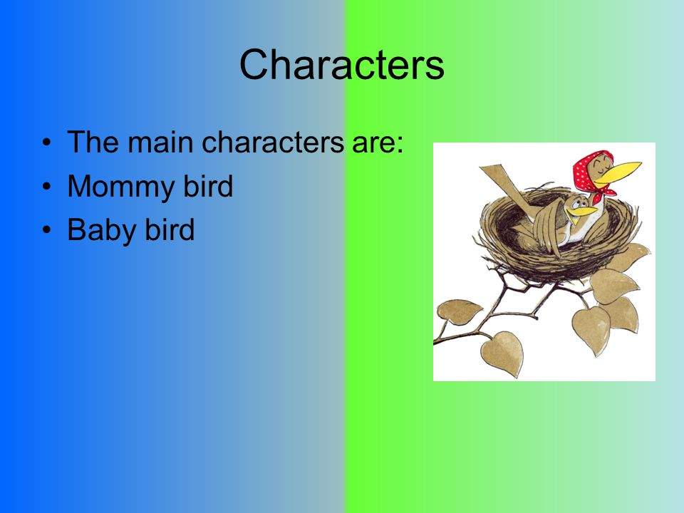 Characters The main characters are: Mommy bird Baby bird