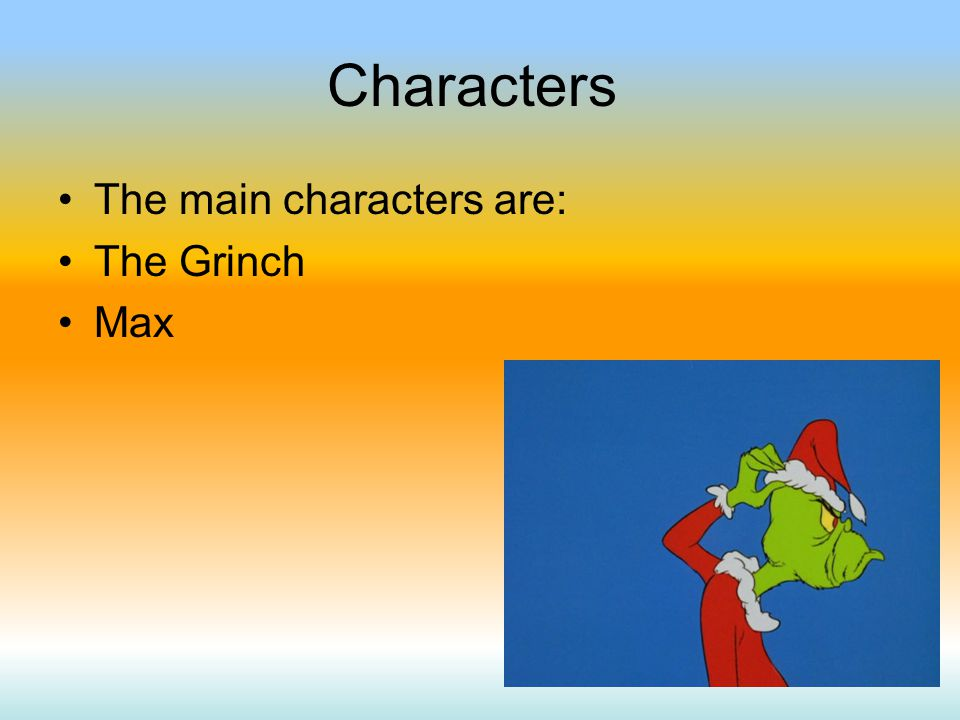Characters The main characters are: The Grinch Max