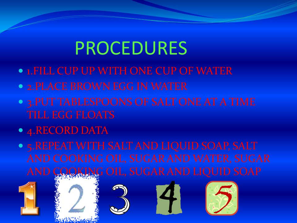 PROCEDURES 1.FILL CUP UP WITH ONE CUP OF WATER 2.PLACE BROWN EGG IN WATER 3.PUT TABLESPOONS OF SALT ONE AT A TIME TILL EGG FLOATS 4.RECORD DATA 5.REPE