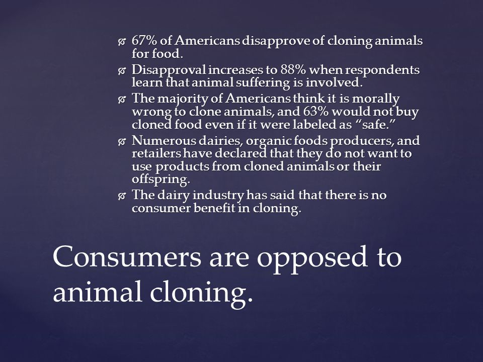 67% of Americans disapprove of cloning animals for food. 67% of Americans disapprove of cloning animals for food. Disapproval increases to 88% when re