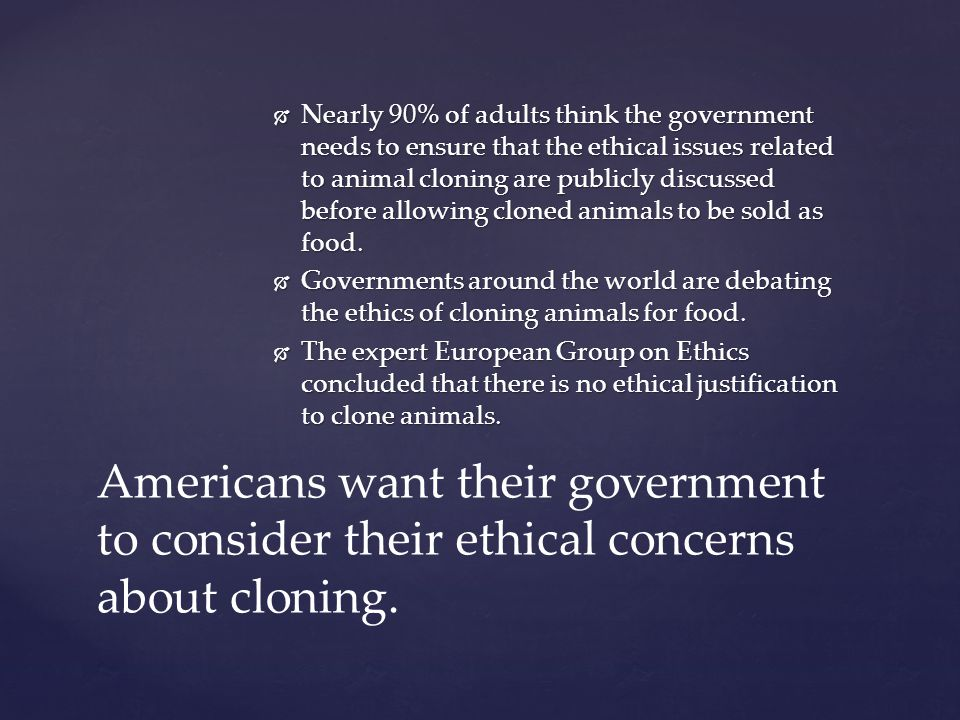 Nearly 90% of adults think the government needs to ensure that the ethical issues related to animal cloning are publicly discussed before allowing clo