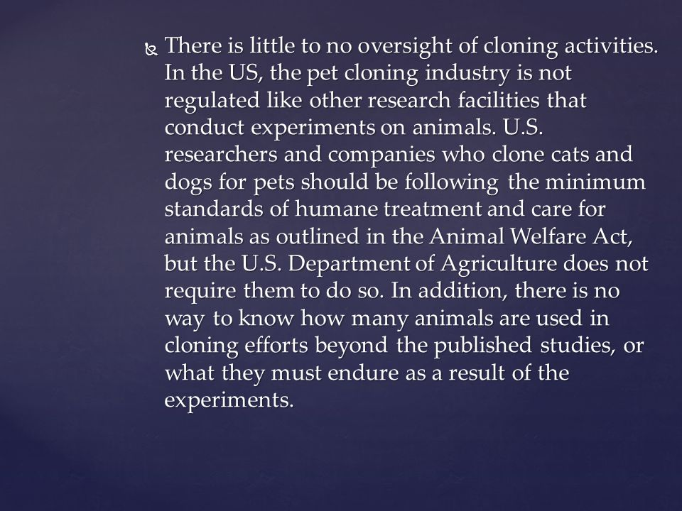 There is little to no oversight of cloning activities. In the US, the pet cloning industry is not regulated like other research facilities that conduc