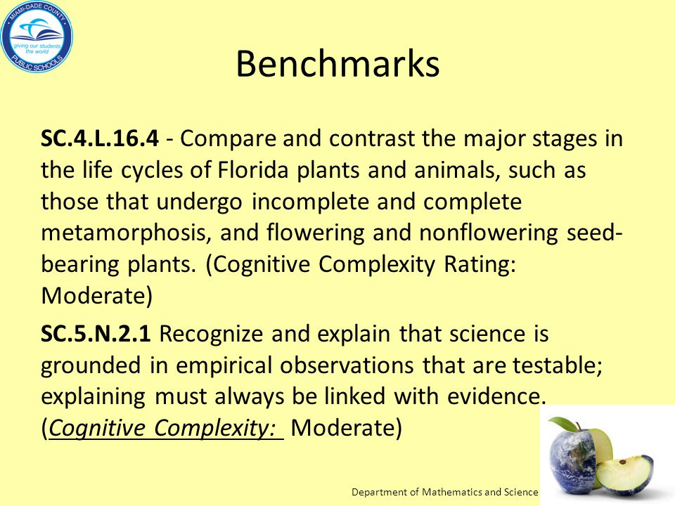 Department of Mathematics and Science Benchmarks SC.4.L.16.4 - Compare and contrast the major stages in the life cycles of Florida plants and animals, such as those that undergo incomplete and complete metamorphosis, and flowering and nonflowering seed- bearing plants.