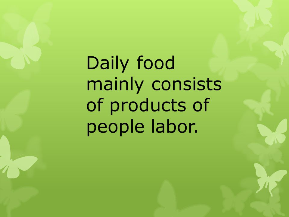 Daily food mainly consists of products of people labor.