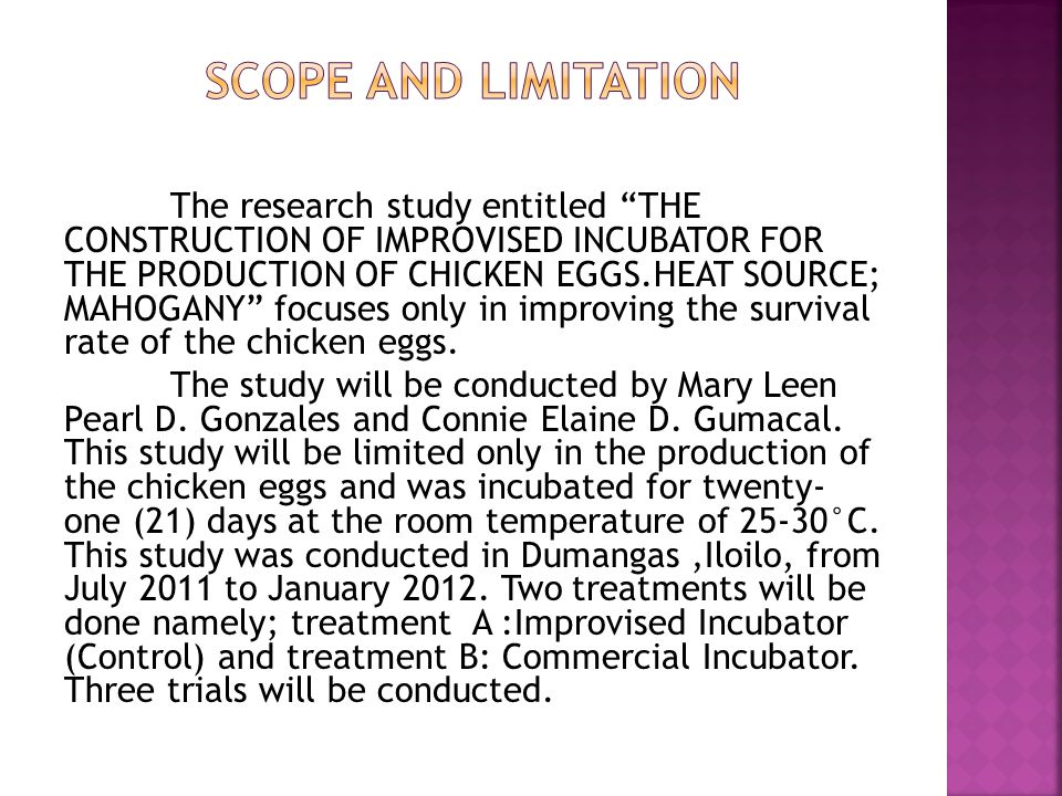The research study entitled THE CONSTRUCTION OF IMPROVISED INCUBATOR FOR THE PRODUCTION OF CHICKEN EGGS.HEAT SOURCE; MAHOGANY focuses only in improving the survival rate of the chicken eggs.