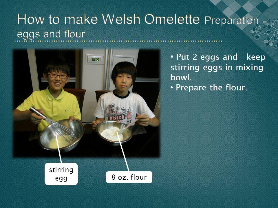stirring egg 8 oz. flour Put 2 eggs and keep stirring eggs in mixing bowl. Prepare the flour.