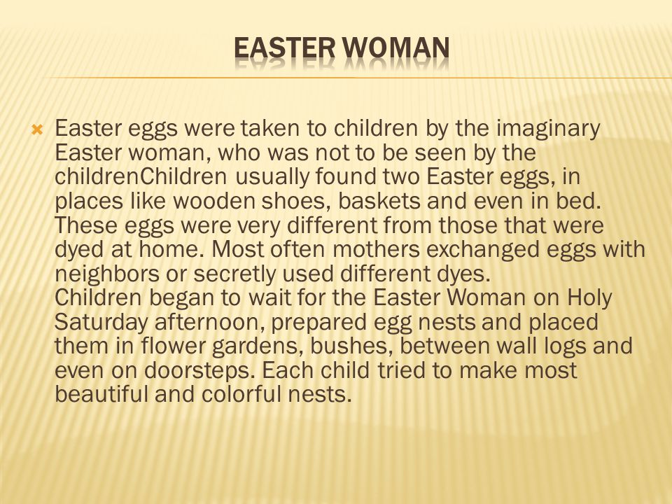 Easter eggs were taken to children by the imaginary Easter woman, who was not to be seen by the childrenChildren usually found two Easter eggs, in pla