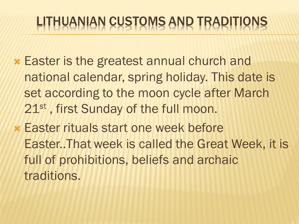 Easter is the greatest annual church and national calendar, spring holiday. This date is set according to the moon cycle after March 21 st, first Sund