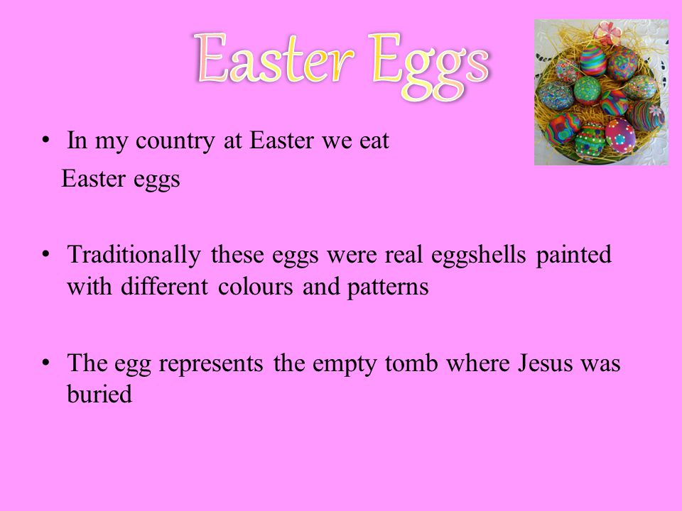 In my country at Easter we eat Easter eggs Traditionally these eggs were real eggshells painted with different colours and patterns The egg represents the empty tomb where Jesus was buried