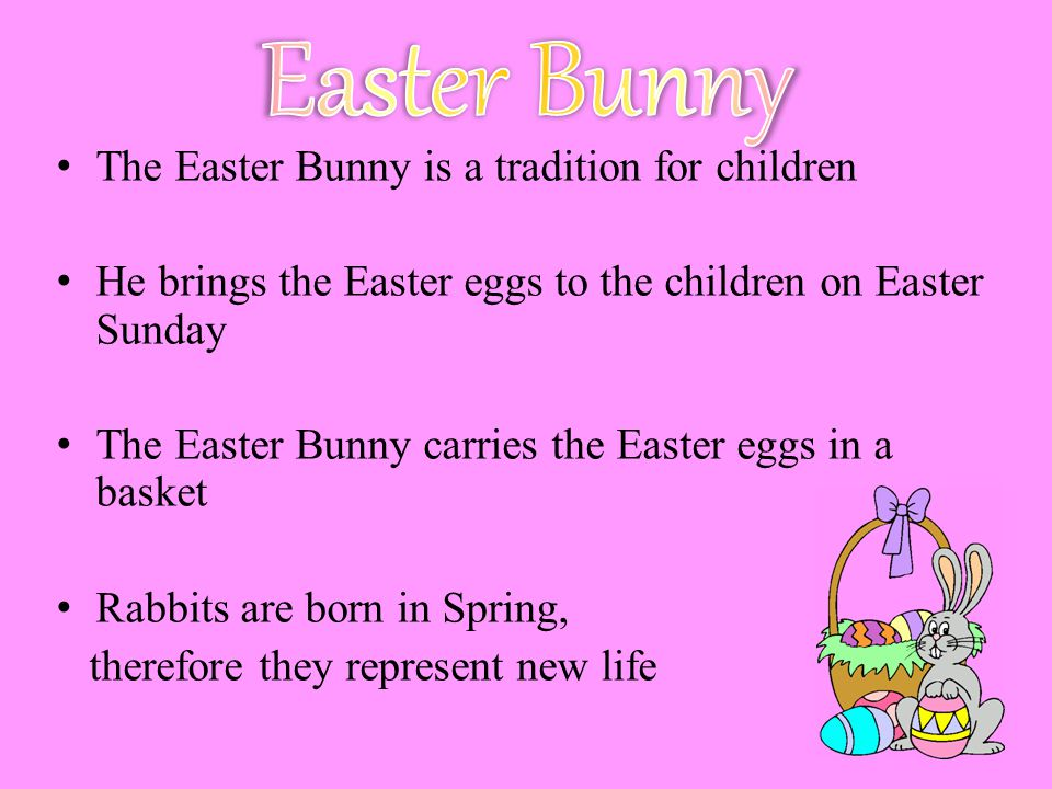 The Easter Bunny is a tradition for children He brings the Easter eggs to the children on Easter Sunday The Easter Bunny carries the Easter eggs in a basket Rabbits are born in Spring, therefore they represent new life