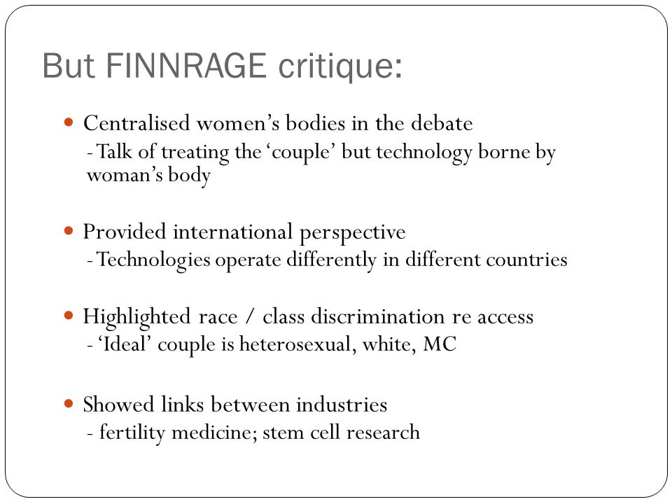 But FINNRAGE critique: Centralised womens bodies in the debate - Talk of treating the couple but technology borne by womans body Provided internationa