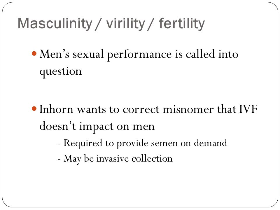 Masculinity / virility / fertility Mens sexual performance is called into question Inhorn wants to correct misnomer that IVF doesnt impact on men - Re
