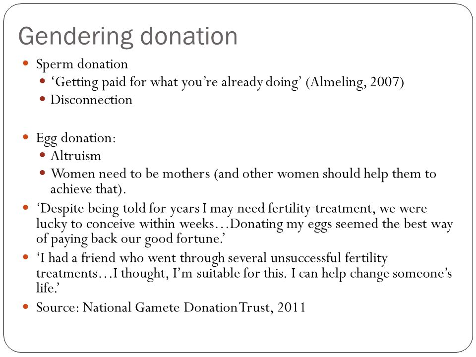 Gendering donation Sperm donation Getting paid for what youre already doing (Almeling, 2007) Disconnection Egg donation: Altruism Women need to be mot